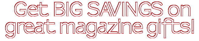 Get BIG SAVINGS on great magazine gifts!